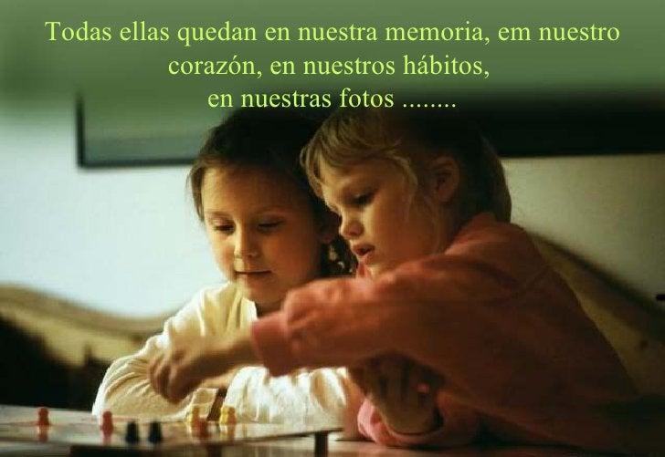 Todas ellas quedan en nuestra memoria, em nuestro corazón, en nuestros hábitos,  en nuestras fotos ........