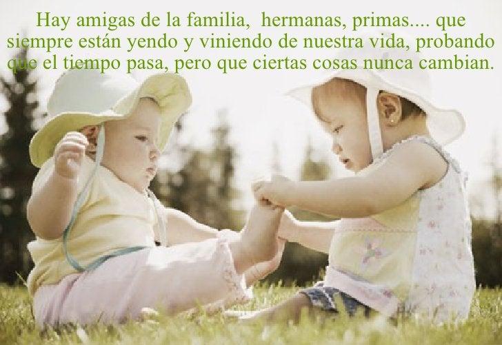Hay amigas de la familia,  hermanas, primas.... que siempre están yendo y viniendo de nuestra vida, probando que el tiempo...