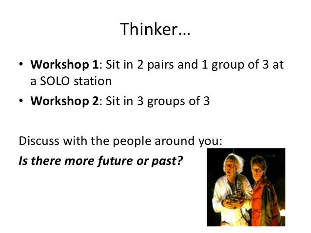 Thinker…• Workshop 1: Sit in 2 pairs and 1 group of 3 at  a SOLO station• Workshop 2: Sit in 3 groups of 3Discuss with the...