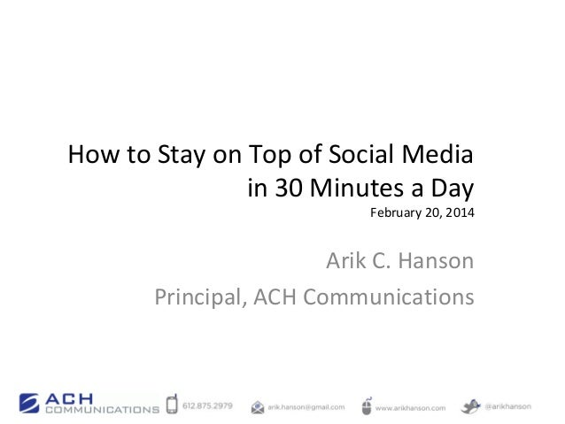 How to Stay on Top of Social Media in 30 Minutes a Day  February 20, 2014  Arik C. Hanson Principal, ACH Communications