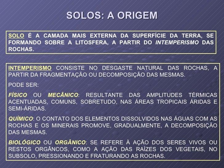 SOLOS: A ORIGEM SOLO  É A CAMADA MAIS EXTERNA DA SUPERFÍCIE DA TERRA, SE FORMANDO SOBRE A LITOSFERA, A PARTIR DO  INTEMPER...