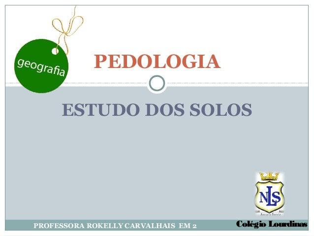 PEDOLOGIA     ESTUDO DOS SOLOSPROFESSORA ROKELLY CARVALHAIS EM 2   Colégio Lourdinas