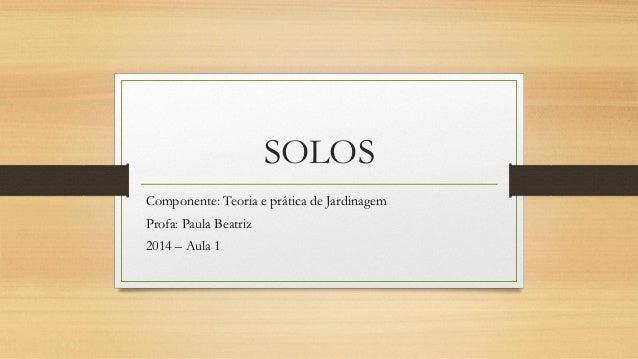 SOLOS Componente: Teoria e prática de Jardinagem Profa: Paula Beatriz 2014 – Aula 1
