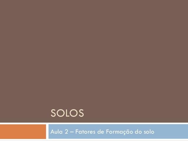 SOLOS Aula 2 – Fatores de Formação do solo