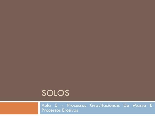 SOLOS Aula 6 - Processos Gravitacionais De Massa E Processos Erosivos