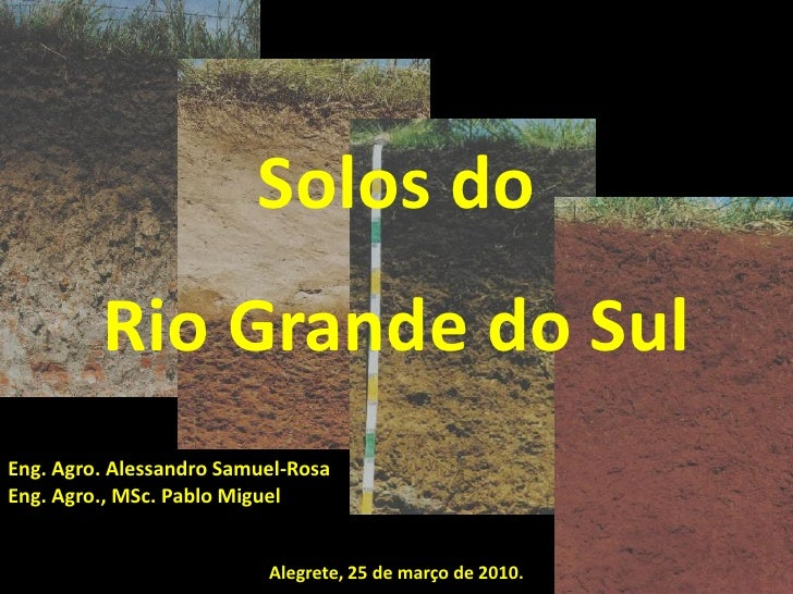 Solos do         Rio Grande do SulEng. Agro. Alessandro Samuel-RosaEng. Agro., MSc. Pablo Miguel                          ...