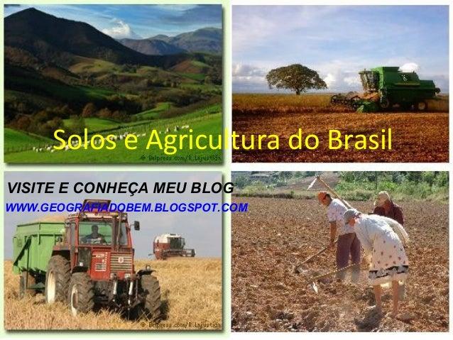 Solos e Agricultura do BrasilVISITE E CONHEÇA MEU BLOGWWW.GEOGRAFIADOBEM.BLOGSPOT.COM