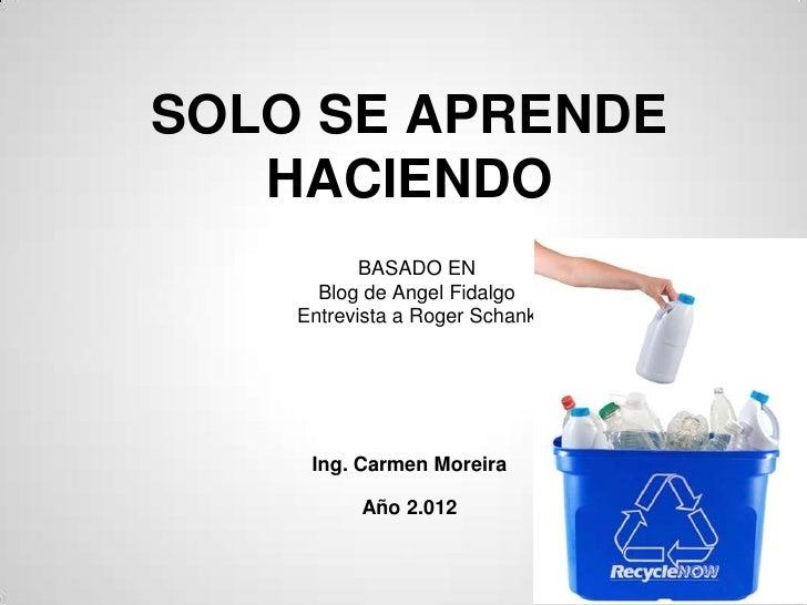 SOLO SE APRENDE   HACIENDO           BASADO EN      Blog de Angel Fidalgo    Entrevista a Roger Schank     Ing. Carmen Mor...