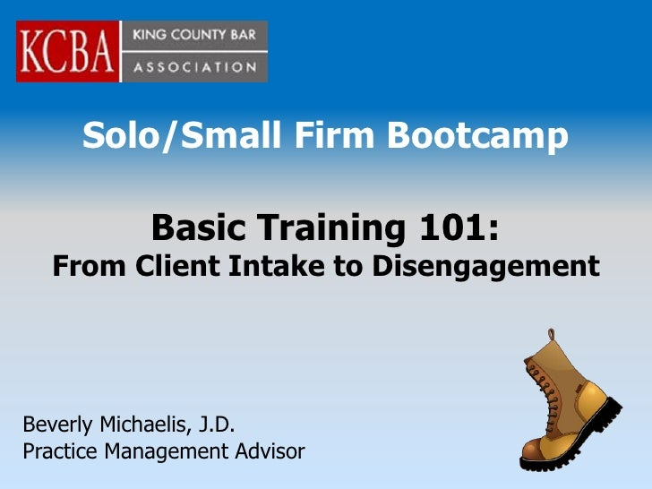 Solo/Small Firm Bootcamp              Basic Training 101:   From Client Intake to Disengagement     Beverly Michaelis, J.D...