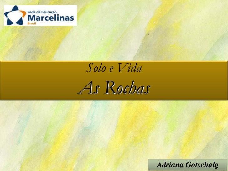 Solo e VidaAs Rochas              Adriana Gotschalg