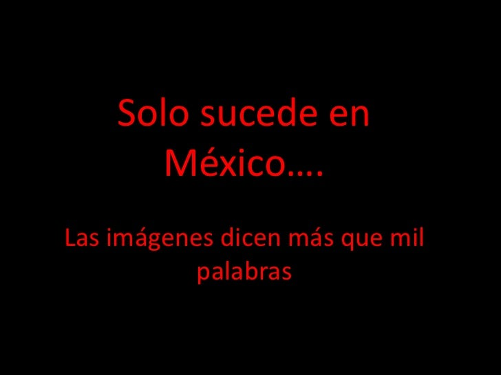 Solo sucede en      México….Las imágenes dicen más que mil           palabras