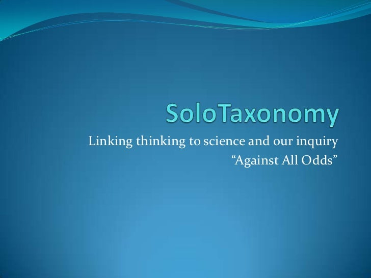 "SoloTaxonomy<br />Linking thinking to science and our inquiry <br />""Against All Odds""<br />"