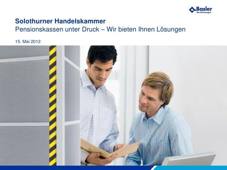Solothurner HandelskammerPensionskassen unter Druck – Wir bieten Ihnen Lösungen15. Mai 2012Wir machen Sie sicherer.