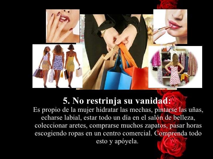 5. No restrinja su vanidad:  Es propio de la mujer hidratar las mechas, pintarse las uñas, echarse labial, estar todo un d...