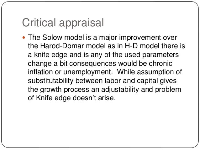 Critical appraisal  The Solow model is a major improvement over the Harod-Domar model as in H-D model there is a knife ed...