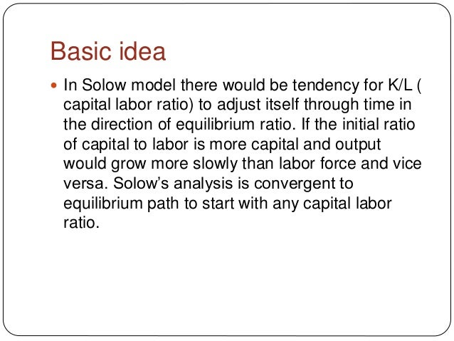 Basic idea  In Solow model there would be tendency for K/L ( capital labor ratio) to adjust itself through time in the di...