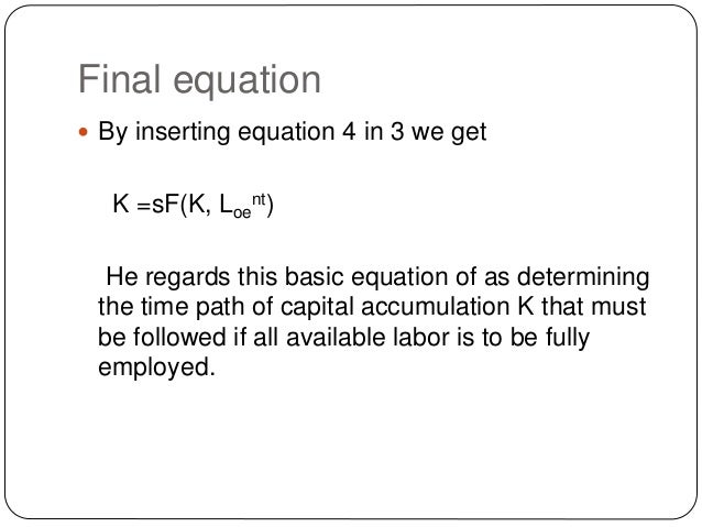 Final equation  By inserting equation 4 in 3 we get K =sF(K, Loe nt) He regards this basic equation of as determining the...