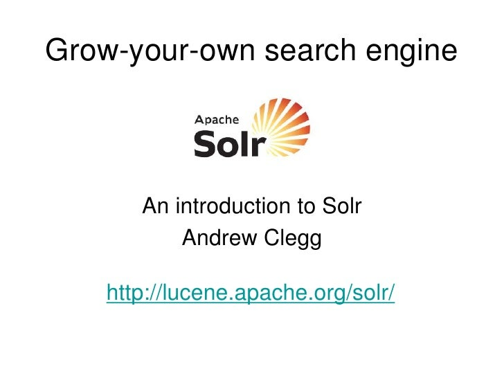 Grow-your-own search engine          An introduction to Solr           Andrew Clegg     http://lucene.apache.org/solr/