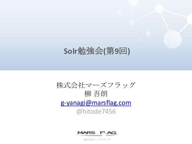 Solr勉強会(第9回)株式会社マーズフラッグ        柳 吾朗 g-yanagi@marsflag.com      @hitode7456       株式会社マーズフラッグ