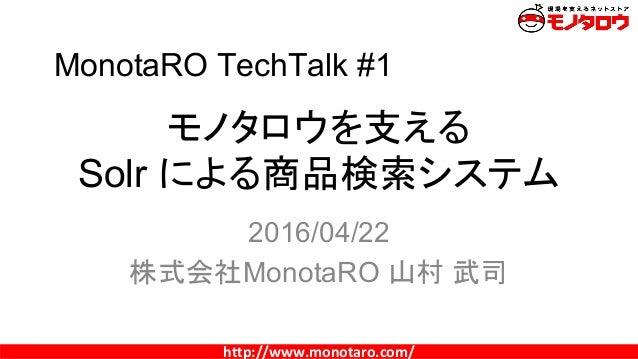 http://www.monotaro.com/ モノタロウを支える Solr による商品検索システム 2016/04/22 株式会社MonotaRO 山村 武司 MonotaRO TechTalk #1