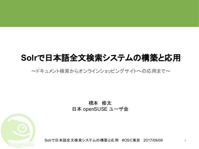 Solrで日本語全文検索システムの構築と応用 #OSC東京 2017/09/09 Solrで日本語全文検索システムの構築と応用 ~ドキュメント検索からオンラインショッピングサイトへの応用まで~ 1 橋本 修太 日本 openSUSE ユーザ会