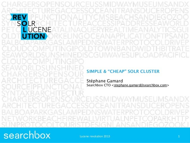 "Lucene	  revolu+on	  2013SIMPLE & ""CHEAP"" SOLR CLUSTERStéphane GamardSearchbox CTO <stephane.gamard@searchbox.com>1Lucene	..."