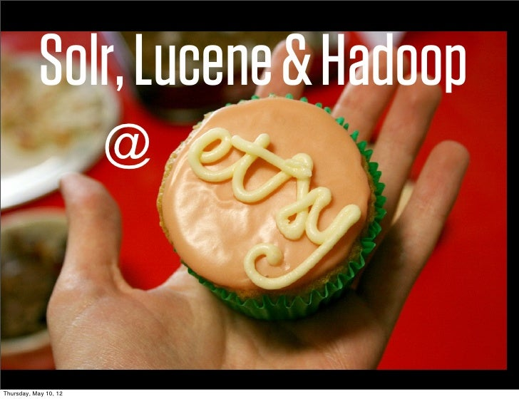 Solr, Lucene & Hadoop                       @Thursday, May 10, 12