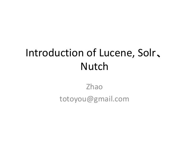 Introduction of Lucene, Solr、 Nutch Zhao totoyou@gmail.com