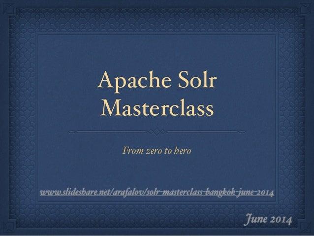 Apache Solr Masterclass From zero to hero June 2014 www.slideshare.net/arafalov/solr-masterclass-bangkok-june-2014