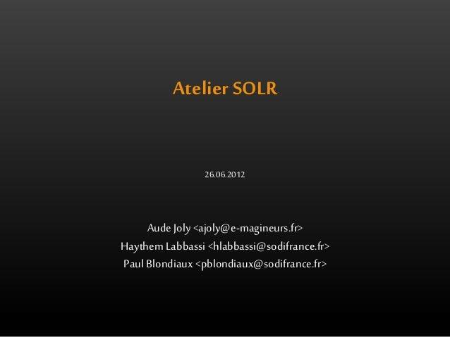 Atelier SOLR  26.06.2012  Aude Joly <ajoly@e-magineurs.fr>  Haythem Labbassi <hlabbassi@sodifrance.fr>  Paul Blondiaux <pb...