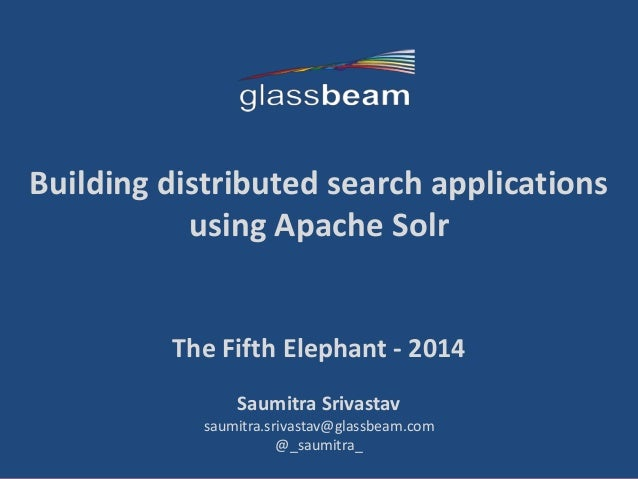 1 Building distributed search applications using Apache Solr The Fifth Elephant - 2014 Saumitra Srivastav saumitra.srivast...