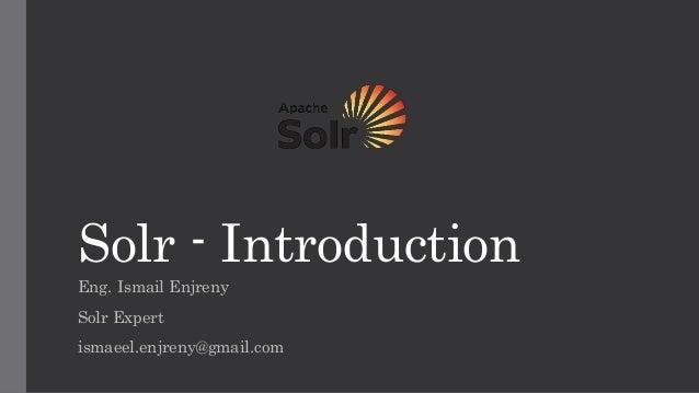 Solr - Introduction Eng. Ismail Enjreny Solr Expert ismaeel.enjreny@gmail.com