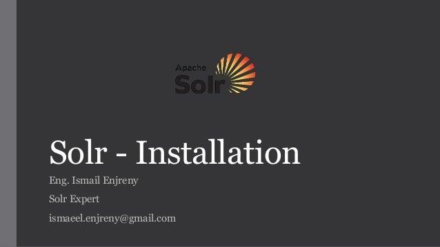 Solr - Installation Eng. Ismail Enjreny Solr Expert ismaeel.enjreny@gmail.com