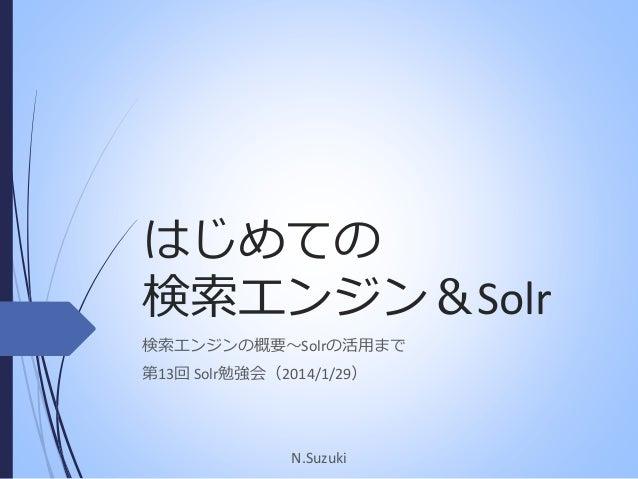 はじめての 検索エンジン&Solr 検索エンジンの概要~Solrの活用まで 第13回 Solr勉強会(2014/1/29)  N.Suzuki