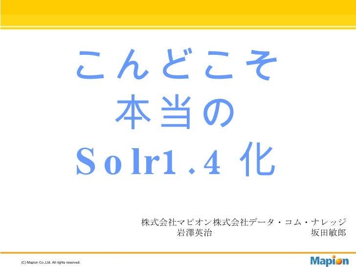 こんどこそ 本当の Solr1.4 化 株式会社マピオン 岩澤英治 株式会社データ・コム・ナレッジ 坂田敏郎