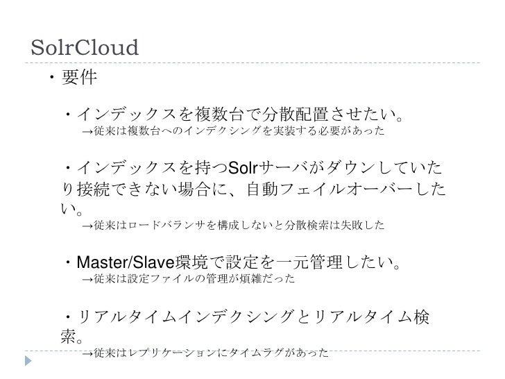 SolrCloud ・要件  ・インデックスを複数台で分散配置させたい。    →従来は複数台へのインデクシングを実装する必要があった  ・インデックスを持つSolrサーバがダウンしていた  り接続できない場合に、自動フェイルオーバーした  い...