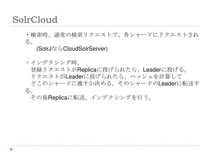 SolrCloud  ・検索時、通常の検索リクエストで、各シャードにリクエストされ  る。    (SolrJならCloudSolrServer)  ・インデクシング時、   登録リクエストがReplicaに投げられたら、Leaderに投げる。...