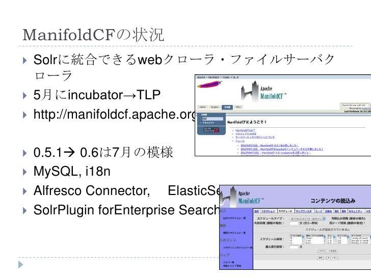 ManifoldCFの状況   Solrに統合できるwebクローラ・ファイルサーバク    ローラ   5月にincubator→TLP   http://manifoldcf.apache.org/   0.5.1 0.6は7月の模...