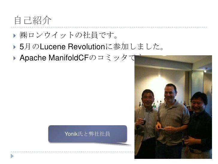自己紹介   ㈱ロンウイットの社員です。   5月のLucene Revolutionに参加しました。   Apache ManifoldCFのコミッタです。            Yonik氏と弊社社員