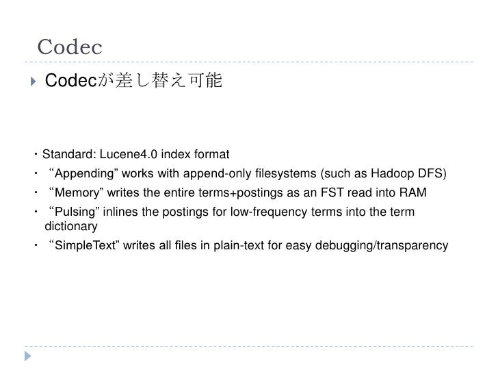"""Codec   Codecが差し替え可能・Standard: Lucene4.0 index format・""""Appending"""" works with append-only filesystems (such as Hadoop DFS)..."""