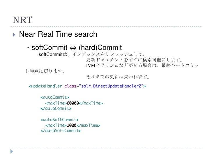 NRT   Near Real Time search     ・softCommit ⇔ (hard)Commit        softCommitは、インデックスをリフレッシュして、                       更新ドキ...