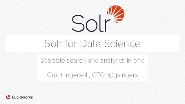 Solr for Data Science Scalable search and analytics in one Grant Ingersoll, CTO: @gsingers