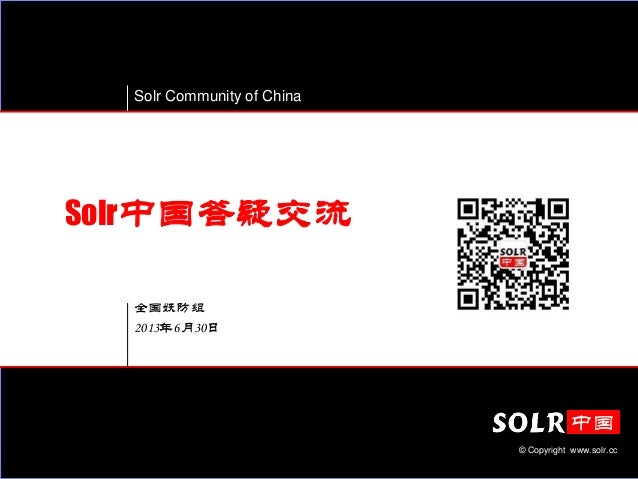 Solr Community of China © Copyright www.solr.cc 全国妖防组 2013年6月30日 Solr中国答疑交流