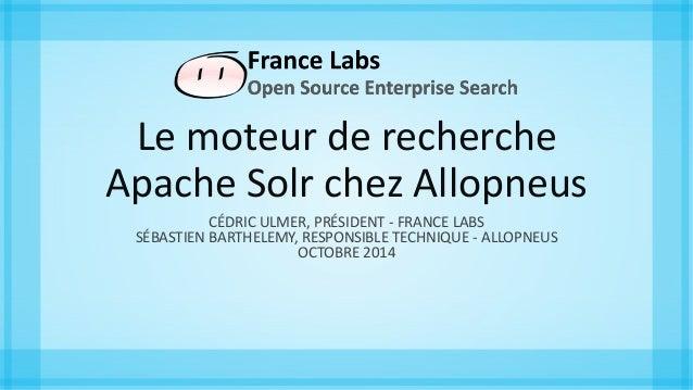 Le moteur de recherche Apache Solr chez Allopneus CÉDRIC ULMER, PRÉSIDENT - FRANCE LABS SÉBASTIEN BARTHELEMY, RESPONSIBLE ...