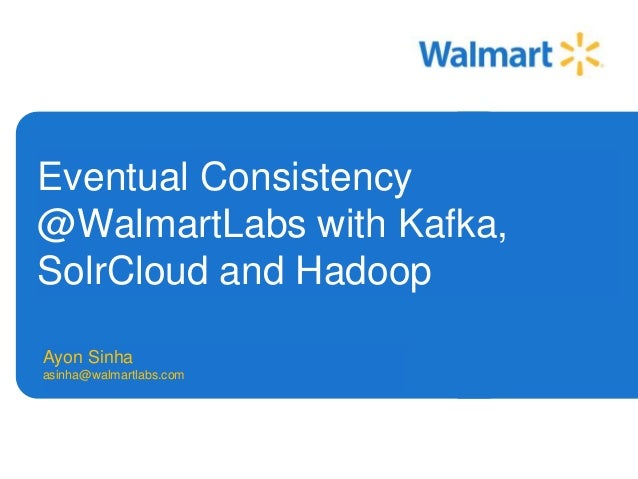 Eventual Consistency  @WalmartLabs with Kafka,  SolrCloud and Hadoop  Ayon Sinha  asinha@walmartlabs.com