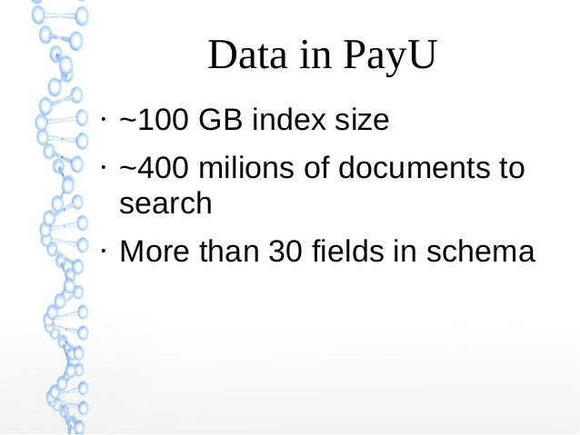 Data in PayU ● ~100 GB index size ● ~400 milions of documents to search ● More than 30 fields in schema