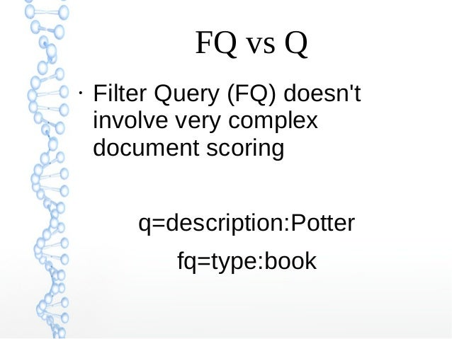 FQ vs Q ● Filter Query (FQ) doesn't involve very complex document scoring q=description:Potter fq=type:book