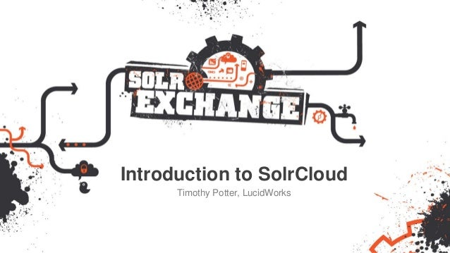 Introduction to SolrCloud Timothy Potter, LucidWorks