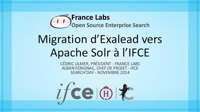 Migration d'Exalead vers  Apache Solr à l'IFCE  CÉDRIC ULMER, PRÉSIDENT - FRANCE LABS  ALBAN FERIGNAC, CHEF DE PROJET - IF...