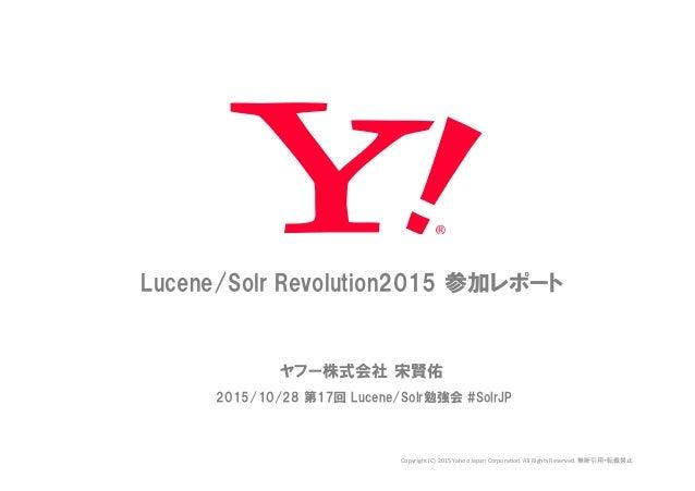 15/11/02 Lucene/Solr Revolution2015 参加レポート ヤフー株式会社 宋賢佑 2015/10/28 第17回 Lucene/Solr勉強会 #SolrJP   Copyright  (C)...